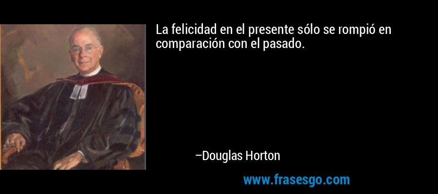 La felicidad en el presente sólo se rompió en comparación con el pasado. – Douglas Horton
