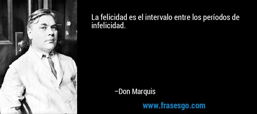 La felicidad es el intervalo entre los períodos de infelicidad. – Don Marquis