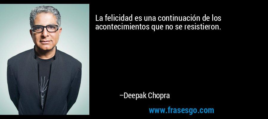 La felicidad es una continuación de los acontecimientos que no se resistieron. – Deepak Chopra