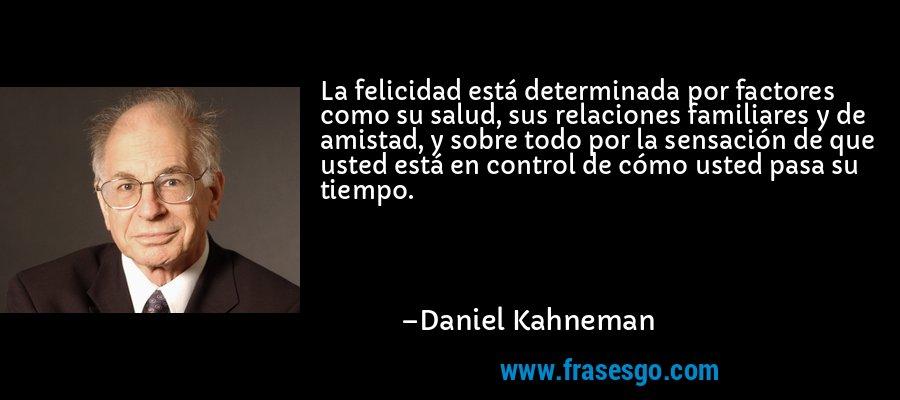 La felicidad está determinada por factores como su salud, sus relaciones familiares y de amistad, y sobre todo por la sensación de que usted está en control de cómo usted pasa su tiempo. – Daniel Kahneman