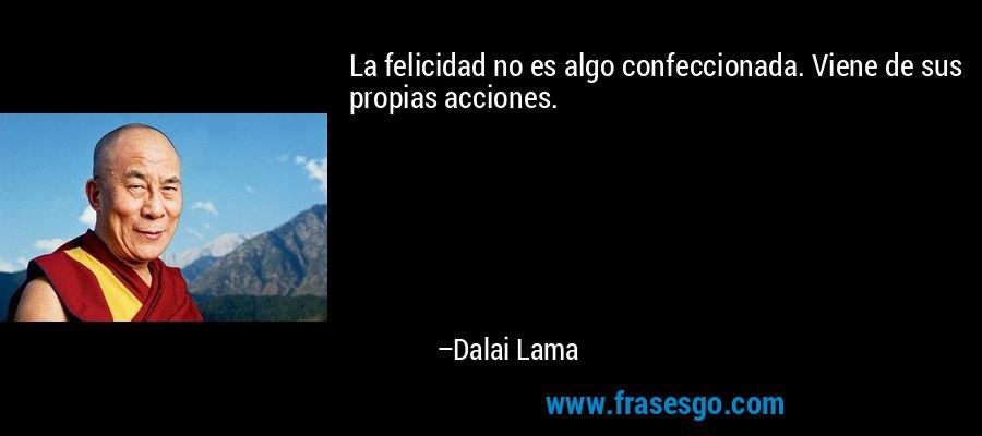 La felicidad no es algo confeccionada. Viene de sus propias acciones. – Dalai Lama