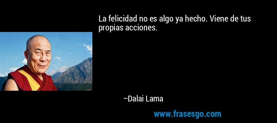 La felicidad no es algo ya hecho. Viene de tus propias acciones. – Dalai Lama
