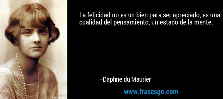 La felicidad no es un bien para ser apreciado, es una cualidad del pensamiento, un estado de la mente. – Daphne du Maurier