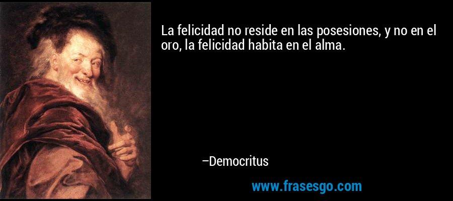La felicidad no reside en las posesiones, y no en el oro, la felicidad habita en el alma. – Democritus