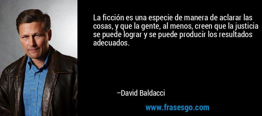 La ficción es una especie de manera de aclarar las cosas, y que la gente, al menos, creen que la justicia se puede lograr y se puede producir los resultados adecuados. – David Baldacci