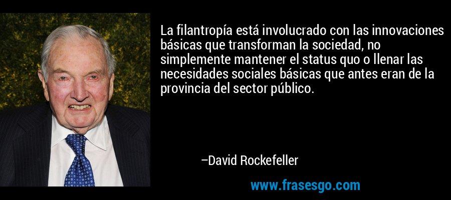 La filantropía está involucrado con las innovaciones básicas que transforman la sociedad, no simplemente mantener el status quo o llenar las necesidades sociales básicas que antes eran de la provincia del sector público. – David Rockefeller