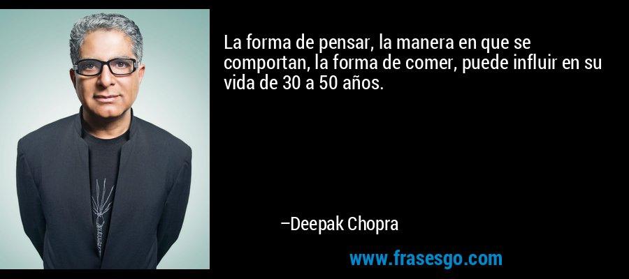 La forma de pensar, la manera en que se comportan, la forma de comer, puede influir en su vida de 30 a 50 años. – Deepak Chopra