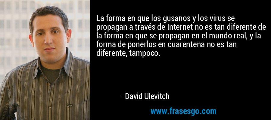 La forma en que los gusanos y los virus se propagan a través de Internet no es tan diferente de la forma en que se propagan en el mundo real, y la forma de ponerlos en cuarentena no es tan diferente, tampoco. – David Ulevitch