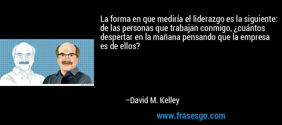 La forma en que mediría el liderazgo es la siguiente: de las personas que trabajan conmigo, ¿cuántos despertar en la mañana pensando que la empresa es de ellos? – David M. Kelley