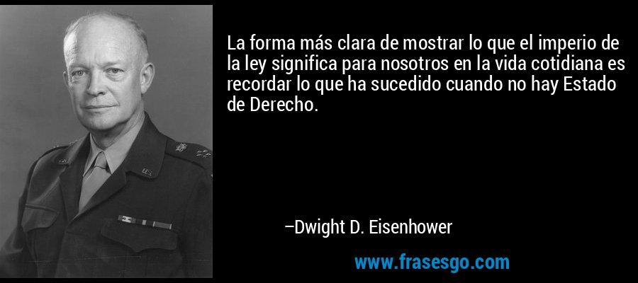 La forma más clara de mostrar lo que el imperio de la ley significa para nosotros en la vida cotidiana es recordar lo que ha sucedido cuando no hay Estado de Derecho. – Dwight D. Eisenhower
