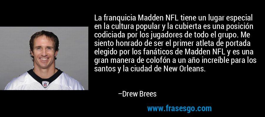 La franquicia Madden NFL tiene un lugar especial en la cultura popular y la cubierta es una posición codiciada por los jugadores de todo el grupo. Me siento honrado de ser el primer atleta de portada elegido por los fanáticos de Madden NFL y es una gran manera de colofón a un año increíble para los santos y la ciudad de New Orleans. – Drew Brees