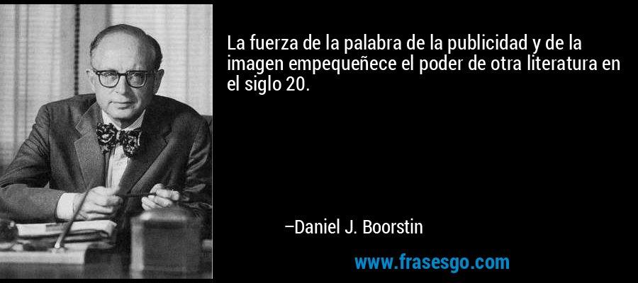 La fuerza de la palabra de la publicidad y de la imagen empequeñece el poder de otra literatura en el siglo 20. – Daniel J. Boorstin