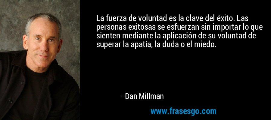 La fuerza de voluntad es la clave del éxito. Las personas exitosas se esfuerzan sin importar lo que sienten mediante la aplicación de su voluntad de superar la apatía, la duda o el miedo. – Dan Millman
