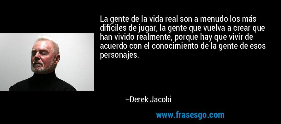La gente de la vida real son a menudo los más difíciles de jugar, la gente que vuelva a crear que han vivido realmente, porque hay que vivir de acuerdo con el conocimiento de la gente de esos personajes. – Derek Jacobi
