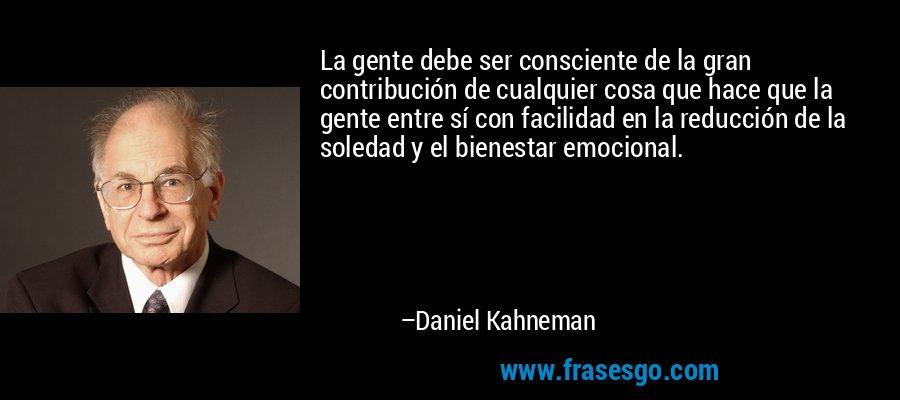 La gente debe ser consciente de la gran contribución de cualquier cosa que hace que la gente entre sí con facilidad en la reducción de la soledad y el bienestar emocional. – Daniel Kahneman