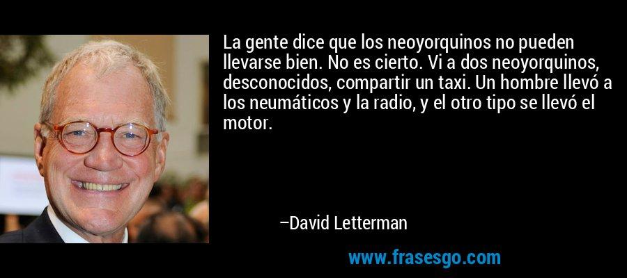La gente dice que los neoyorquinos no pueden llevarse bien. No es cierto. Vi a dos neoyorquinos, desconocidos, compartir un taxi. Un hombre llevó a los neumáticos y la radio, y el otro tipo se llevó el motor. – David Letterman