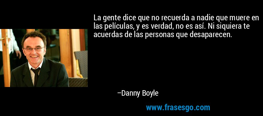 La gente dice que no recuerda a nadie que muere en las películas, y es verdad, no es así. Ni siquiera te acuerdas de las personas que desaparecen. – Danny Boyle