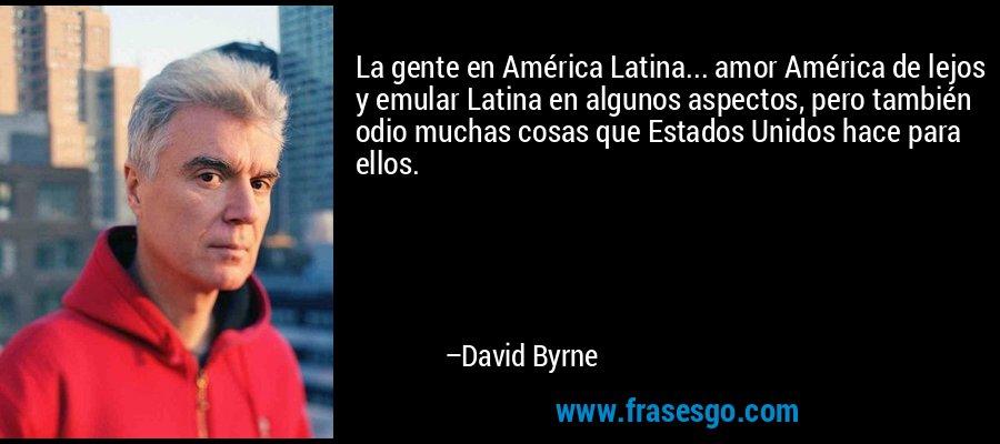 La gente en América Latina... amor América de lejos y emular Latina en algunos aspectos, pero también odio muchas cosas que Estados Unidos hace para ellos. – David Byrne