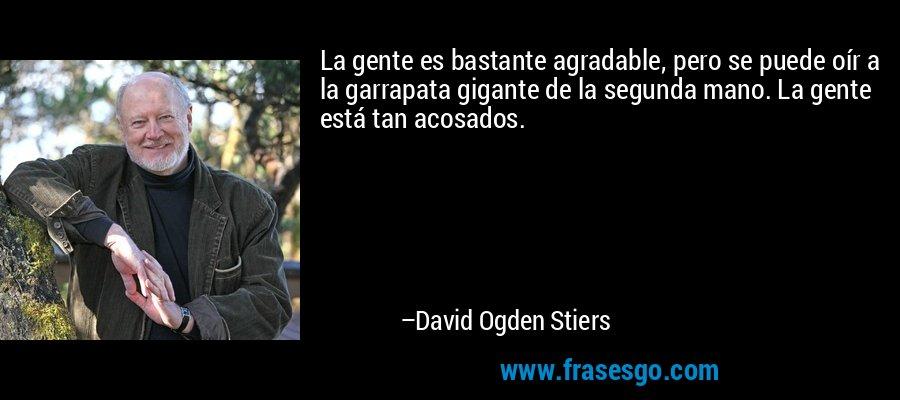 La gente es bastante agradable, pero se puede oír a la garrapata gigante de la segunda mano. La gente está tan acosados. – David Ogden Stiers
