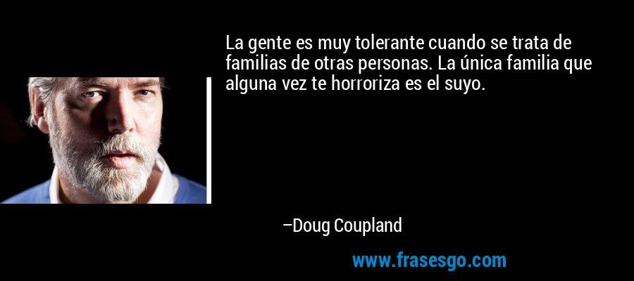 La gente es muy tolerante cuando se trata de familias de otras personas. La única familia que alguna vez te horroriza es el suyo. – Doug Coupland