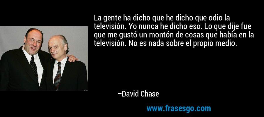 La gente ha dicho que he dicho que odio la televisión. Yo nunca he dicho eso. Lo que dije fue que me gustó un montón de cosas que había en la televisión. No es nada sobre el propio medio. – David Chase