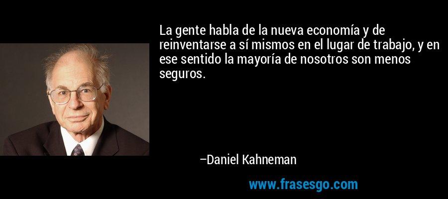 La gente habla de la nueva economía y de reinventarse a sí mismos en el lugar de trabajo, y en ese sentido la mayoría de nosotros son menos seguros. – Daniel Kahneman