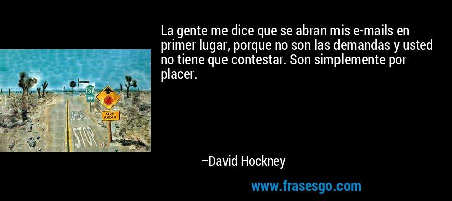La gente me dice que se abran mis e-mails en primer lugar, porque no son las demandas y usted no tiene que contestar. Son simplemente por placer. – David Hockney