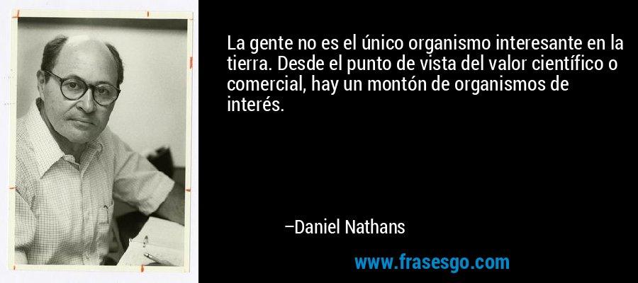 La gente no es el único organismo interesante en la tierra. Desde el punto de vista del valor científico o comercial, hay un montón de organismos de interés. – Daniel Nathans