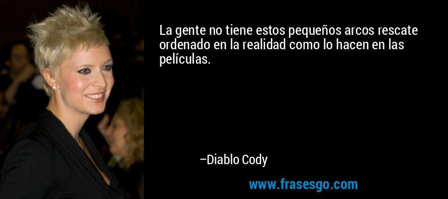 La gente no tiene estos pequeños arcos rescate ordenado en la realidad como lo hacen en las películas. – Diablo Cody