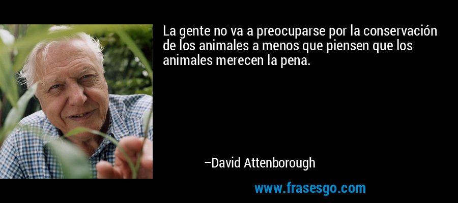 La gente no va a preocuparse por la conservación de los animales a menos que piensen que los animales merecen la pena. – David Attenborough