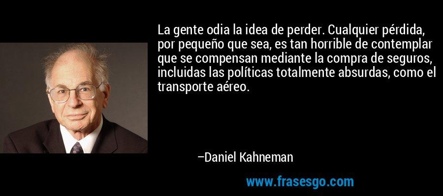 La gente odia la idea de perder. Cualquier pérdida, por pequeño que sea, es tan horrible de contemplar que se compensan mediante la compra de seguros, incluidas las políticas totalmente absurdas, como el transporte aéreo. – Daniel Kahneman