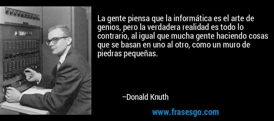 La gente piensa que la informática es el arte de genios, pero la verdadera realidad es todo lo contrario, al igual que mucha gente haciendo cosas que se basan en uno al otro, como un muro de piedras pequeñas. – Donald Knuth