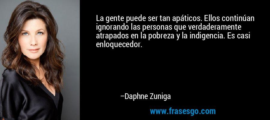 La gente puede ser tan apáticos. Ellos continúan ignorando las personas que verdaderamente atrapados en la pobreza y la indigencia. Es casi enloquecedor. – Daphne Zuniga