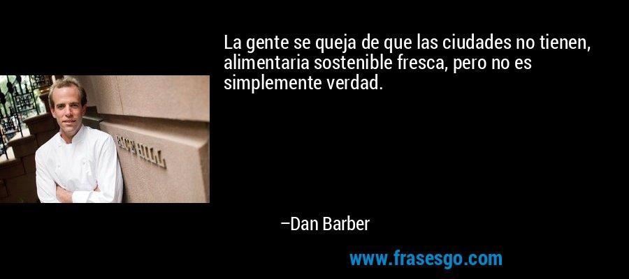 La gente se queja de que las ciudades no tienen, alimentaria sostenible fresca, pero no es simplemente verdad. – Dan Barber