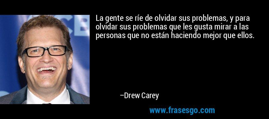 La gente se ríe de olvidar sus problemas, y para olvidar sus problemas que les gusta mirar a las personas que no están haciendo mejor que ellos. – Drew Carey