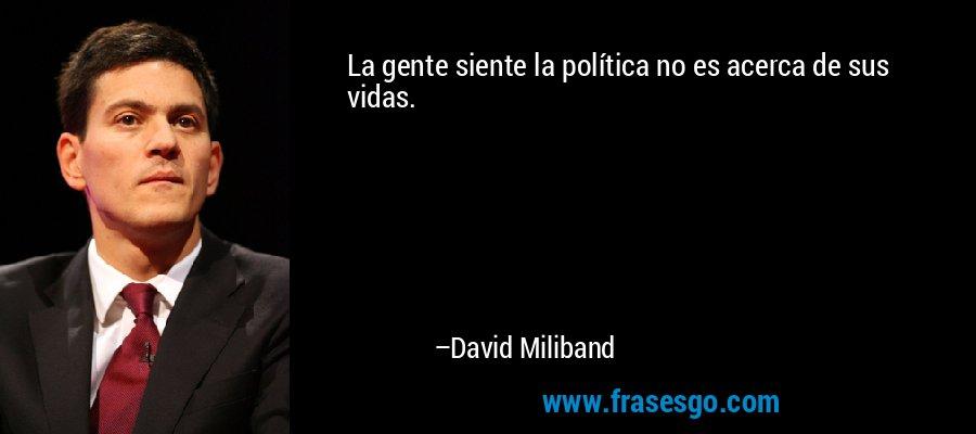 La gente siente la política no es acerca de sus vidas. – David Miliband