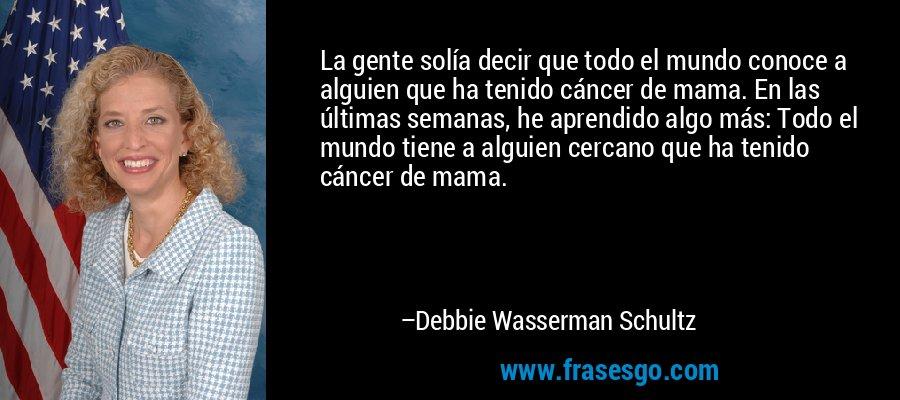 La gente solía decir que todo el mundo conoce a alguien que ha tenido cáncer de mama. En las últimas semanas, he aprendido algo más: Todo el mundo tiene a alguien cercano que ha tenido cáncer de mama. – Debbie Wasserman Schultz