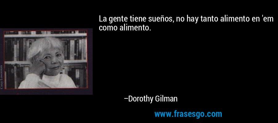 La gente tiene sueños, no hay tanto alimento en 'em como alimento. – Dorothy Gilman
