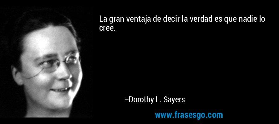 La gran ventaja de decir la verdad es que nadie lo cree. – Dorothy L. Sayers