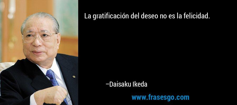 La gratificación del deseo no es la felicidad. – Daisaku Ikeda