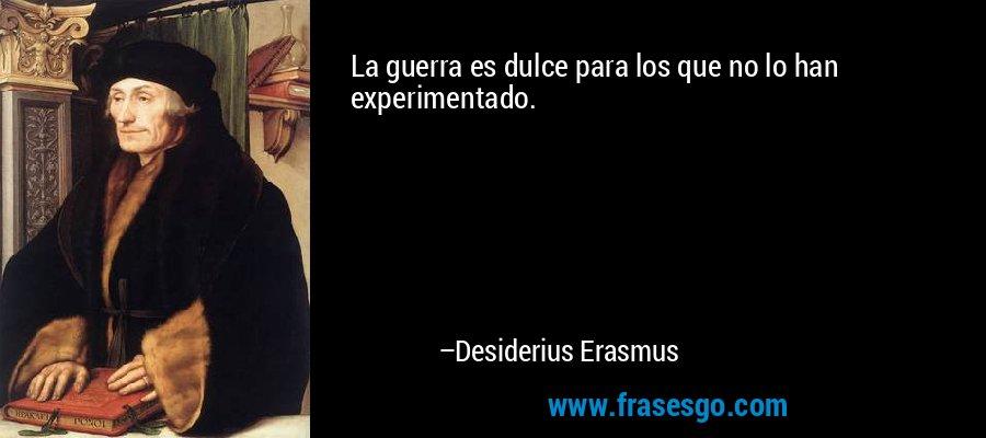 La guerra es dulce para los que no lo han experimentado. – Desiderius Erasmus