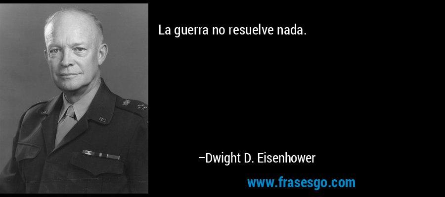 La guerra no resuelve nada. – Dwight D. Eisenhower