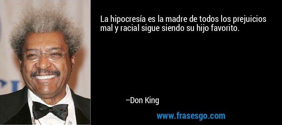 La hipocresía es la madre de todos los prejuicios mal y racial sigue siendo su hijo favorito. – Don King