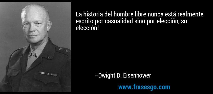 La historia del hombre libre nunca está realmente escrito por casualidad sino por elección, su elección! – Dwight D. Eisenhower