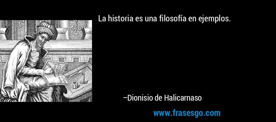 La historia es una filosofía en ejemplos. – Dionisio de Halicarnaso