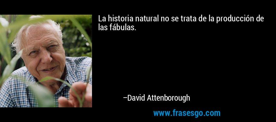 La historia natural no se trata de la producción de las fábulas. – David Attenborough