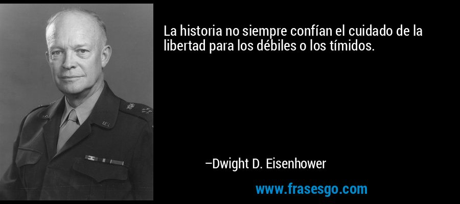 La historia no siempre confían el cuidado de la libertad para los débiles o los tímidos. – Dwight D. Eisenhower