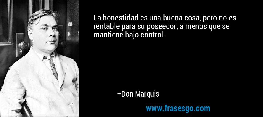 La honestidad es una buena cosa, pero no es rentable para su poseedor, a menos que se mantiene bajo control. – Don Marquis