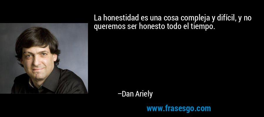 La honestidad es una cosa compleja y difícil, y no queremos ser honesto todo el tiempo. – Dan Ariely