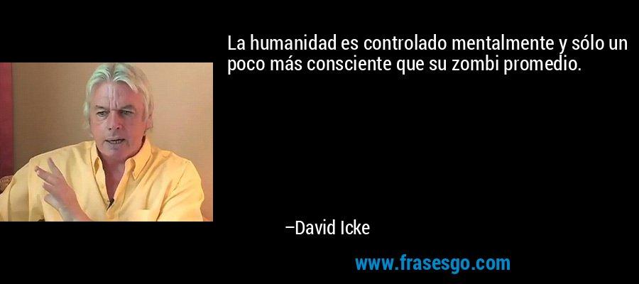 La humanidad es controlado mentalmente y sólo un poco más consciente que su zombi promedio. – David Icke